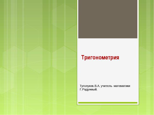 Тригонометрия Туголуков.В.А. учитель математики Г.Радужный.
