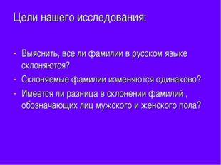 Цели нашего исследования: Выяснить, все ли фамилии в русском языке склоняются