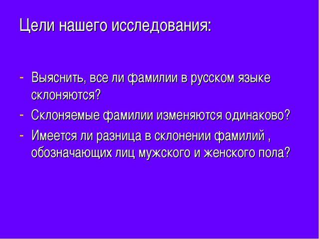 Цели нашего исследования: Выяснить, все ли фамилии в русском языке склоняются...