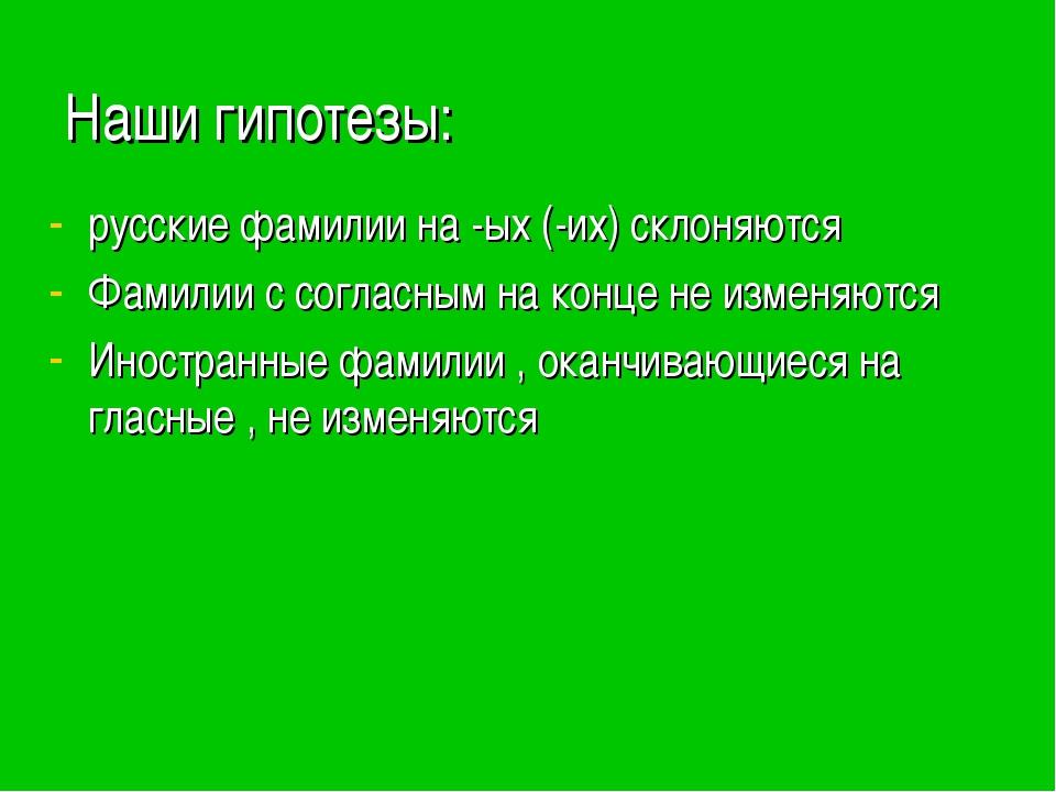 Наши гипотезы: русские фамилии на -ых (-их) склоняются Фамилии с согласным на...