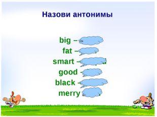 Назови антонимы big – small fat – slim smart – stupid good – bad black – whit