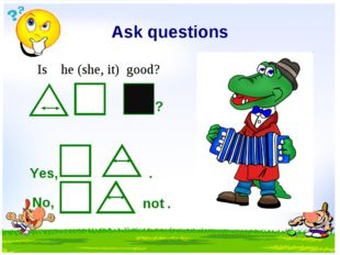Ask questions Is he (she, it) good? ? Yes, . No, not .