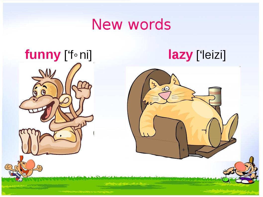 New words funny ['f˄ni] lazy ['leizi] забавный ленивый