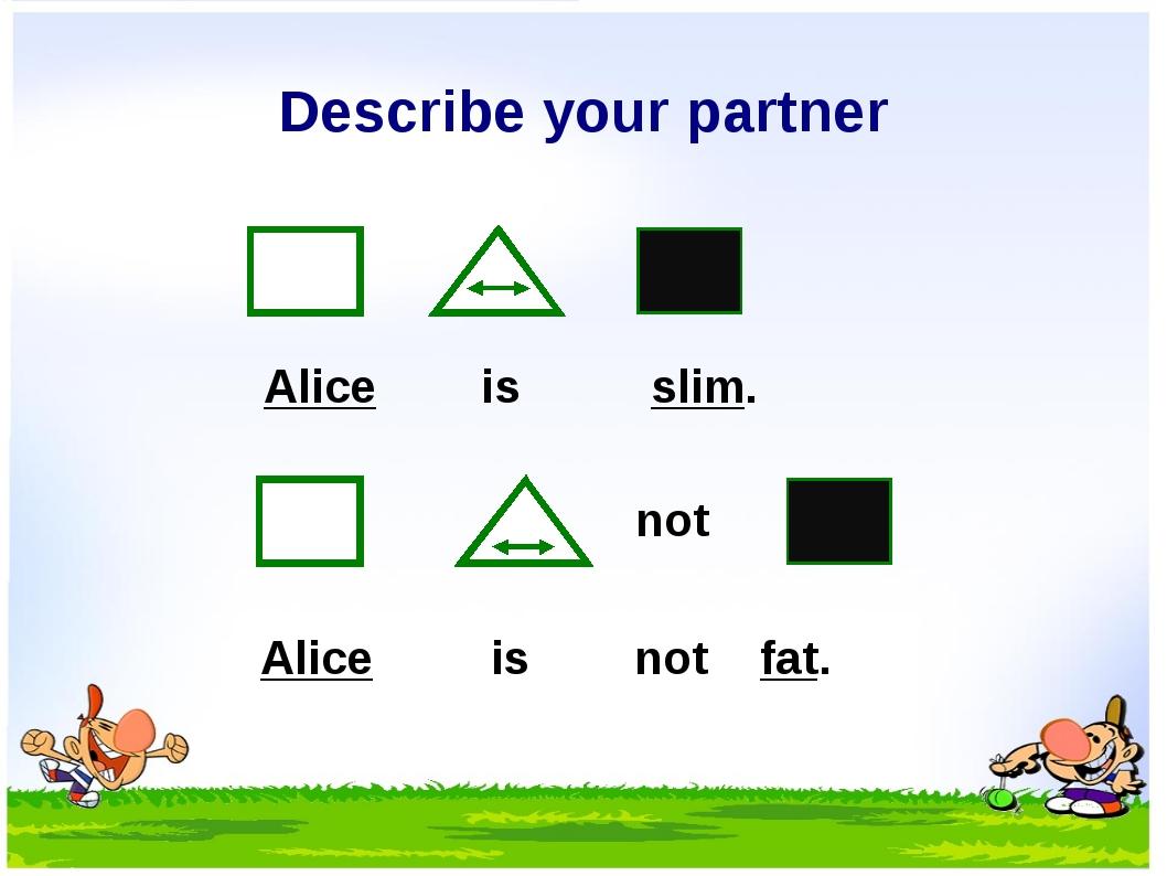 Describe your partner not Alice is slim. Alice is not fat.