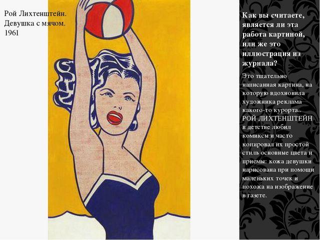 Рой Лихтенштейн. Девушка с мячом. 1961 Как вы считаете, является ли эта работ...