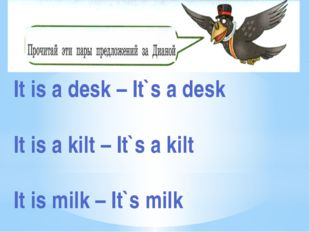 It is a desk – It`s a desk It is a kilt – It`s a kilt It is milk – It`s milk
