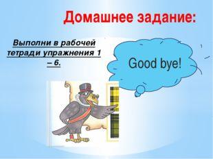 Выполни в рабочей тетради упражнения 1 – 6. Домашнее задание: Good bye!