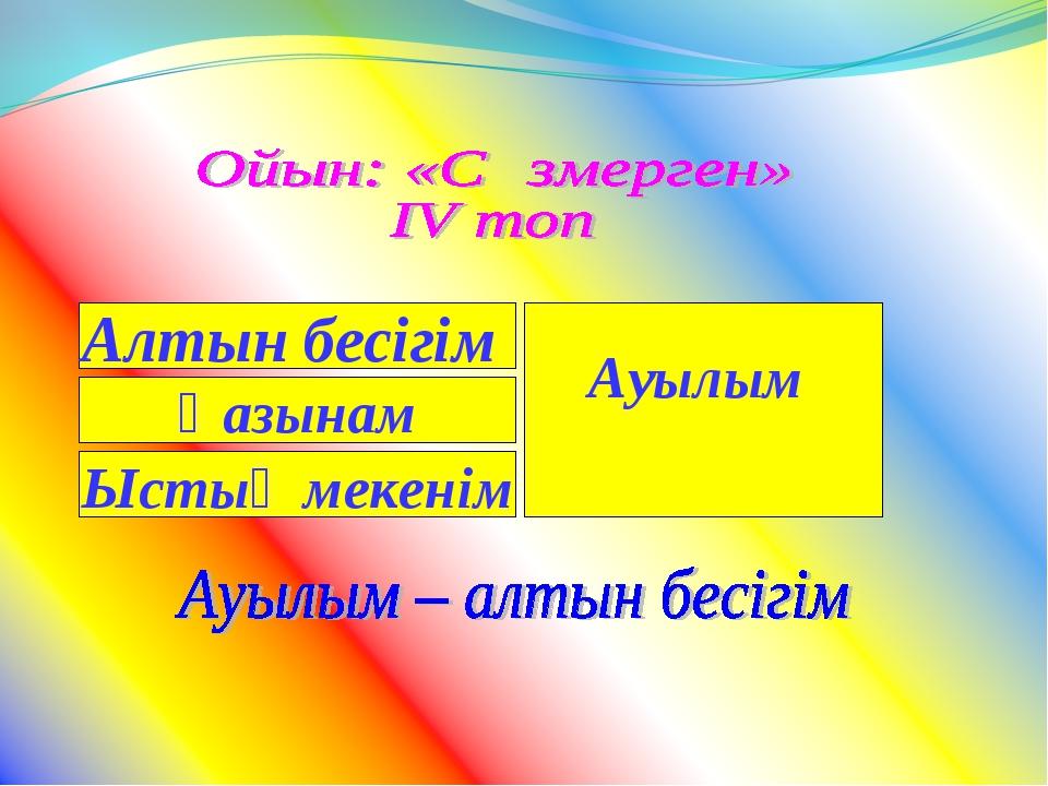 Алтын бесігім Қазынам Ыстық мекенім Ауылым