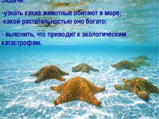 Задачи: узнать какие животные обитают в море; -какой растительностью оно бога