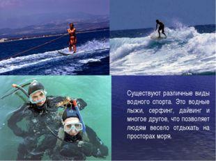 Существуют различные виды водного спорта. Это водные лыжи, серфинг, дайвинг и