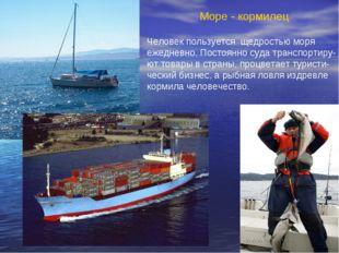 Море - кормилец Человек пользуется щедростью моря ежедневно. Постоянно суда т