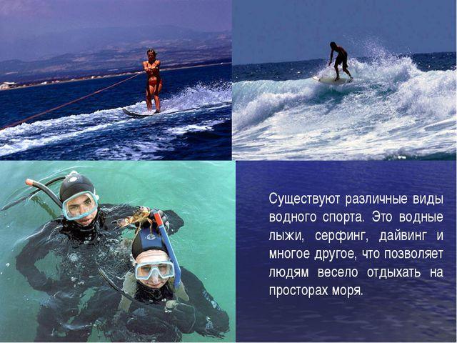 Существуют различные виды водного спорта. Это водные лыжи, серфинг, дайвинг и...