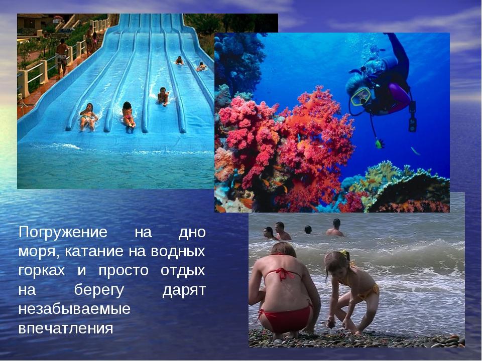 Погружение на дно моря, катание на водных горках и просто отдых на берегу дар...