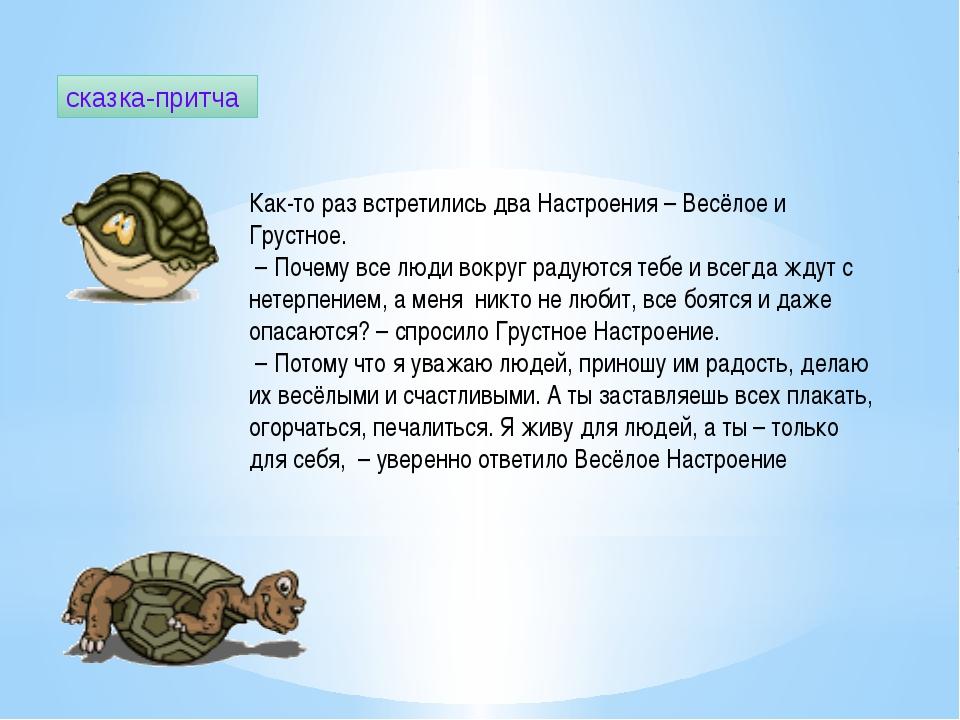 сказка-притча Как-то раз встретились два Настроения – Весёлое и Грустное. – П...