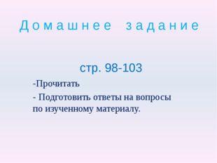 Д о м а ш н е е з а д а н и е стр. 98-103 -Прочитать - Подготовить ответы на
