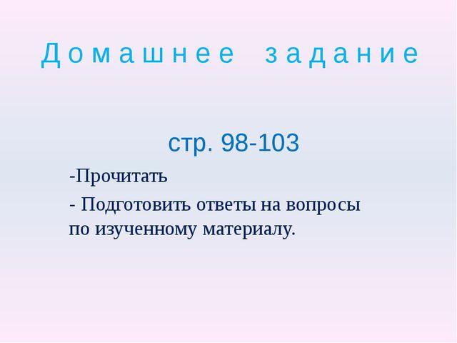 Д о м а ш н е е з а д а н и е стр. 98-103 -Прочитать - Подготовить ответы на...