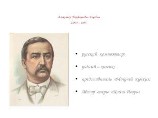 Александр Порфирьевич Бородин (1833 – 1887) русский композитор; учёный – хими