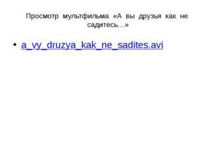 Просмотр мультфильма «А вы друзья как не садитесь…» a_vy_druzya_kak_ne_sadite