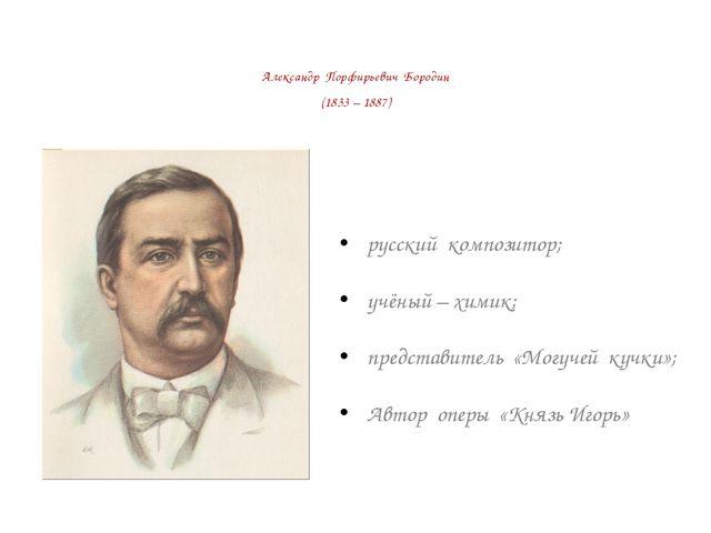Александр Порфирьевич Бородин (1833 – 1887) русский композитор; учёный – хими...