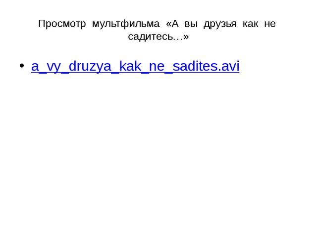 Просмотр мультфильма «А вы друзья как не садитесь…» a_vy_druzya_kak_ne_sadite...