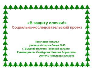 «В защиту елочки!» Социально-исследовательский проект Получаева Наталья учени