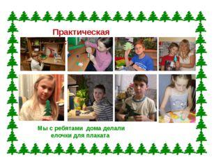 Практическая часть Мы с ребятами дома делали елочки для плаката