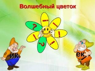 Волшебный цветок ? ! ! ! ! ? ! ик ек