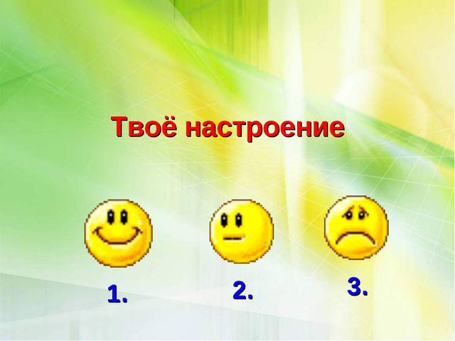 Твоё настроение 1. 2. 3.