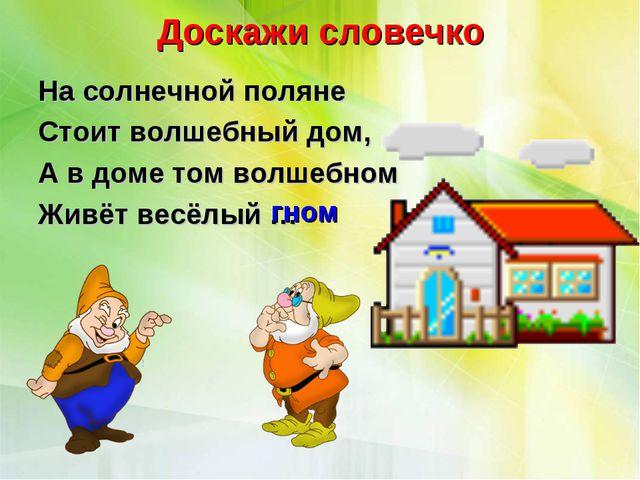 Доскажи словечко На солнечной поляне Стоит волшебный дом, А в доме том волшеб...