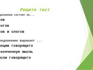 Решите тест Предложение состоит из... слов слогов слов и слогов Предложение в