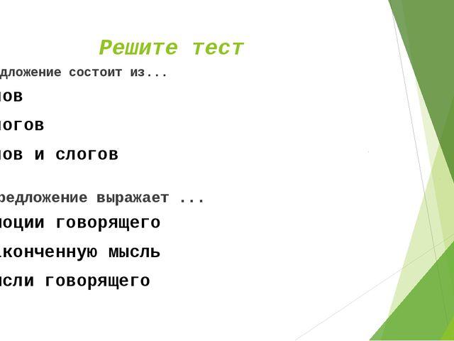 Решите тест Предложение состоит из... слов слогов слов и слогов Предложение в...
