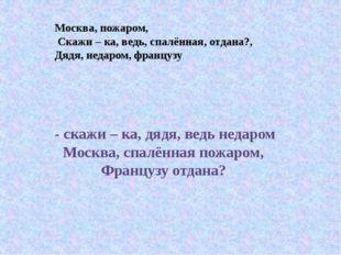 Москва, пожаром, Скажи – ка, ведь, спалённая, отдана?, Дядя, недаром, француз