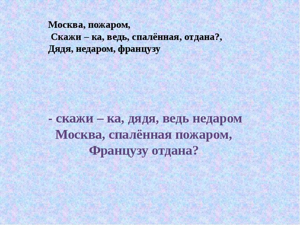 Москва, пожаром, Скажи – ка, ведь, спалённая, отдана?, Дядя, недаром, француз...