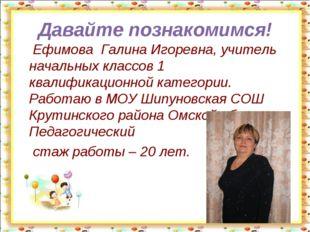 Давайте познакомимся! Ефимова Галина Игоревна, учитель начальных классов 1 кв