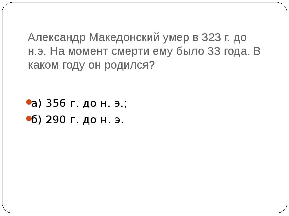 Александр Македонский умер в 323 г. до н.э. На момент смерти ему было 33 года...