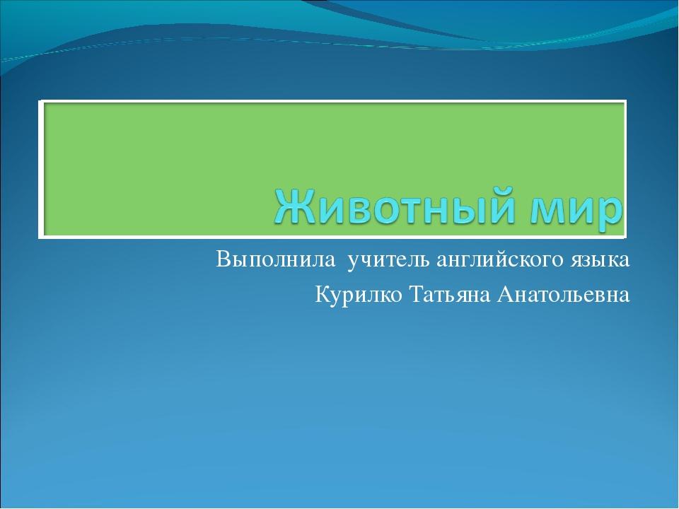 Выполнила учитель английского языка Курилко Татьяна Анатольевна