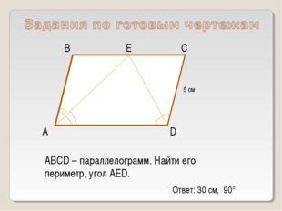 А D С В ABCD – параллелограмм. Найти его периметр, угол АЕD. Е 5 см Ответ: 30