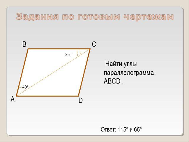 А D С В Найти углы параллелограмма ABCD . 40° 25° Ответ: 115° и 65°