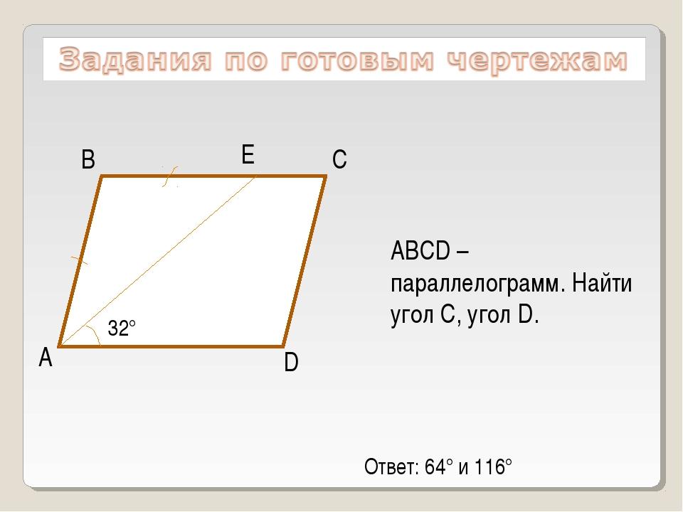 А D С В Е 32° ABCD – параллелограмм. Найти угол С, угол D. Ответ: 64° и 116°