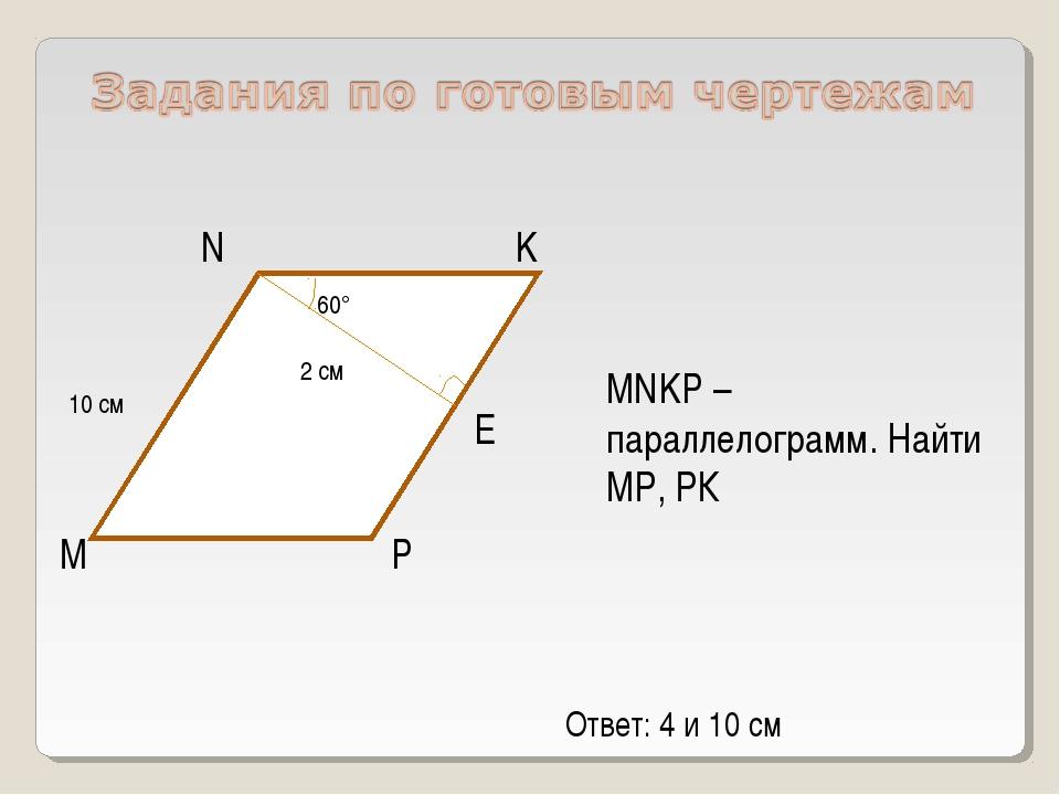 M P K N MNKP – параллелограмм. Найти МР, РК E 10 см 2 см 60° Ответ: 4 и 10 см