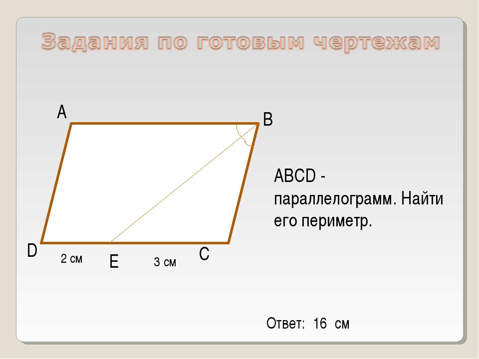 D С В А ABCD - параллелограмм. Найти его периметр. Е 2 см 3 см Ответ: 16 см