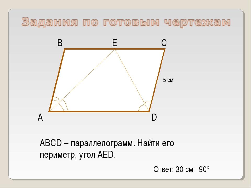 А D С В ABCD – параллелограмм. Найти его периметр, угол АЕD. Е 5 см Ответ: 30...