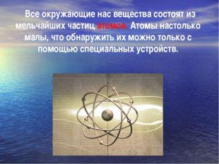 Все окружающие нас вещества состоят из мельчайших частиц атомов. Атомы насто
