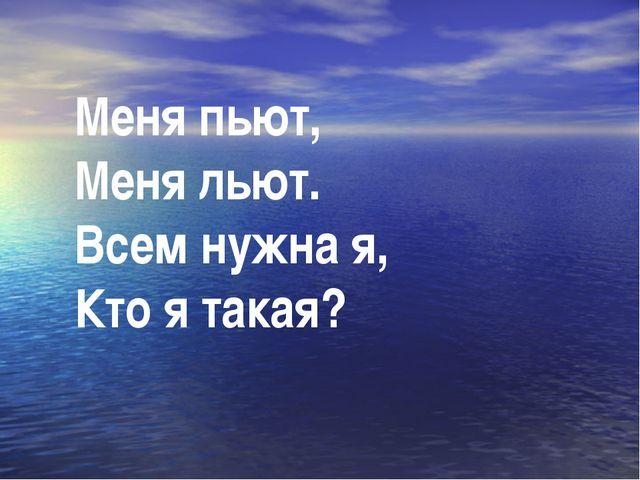Меня пьют, Меня льют. Всем нужна я, Кто я такая?