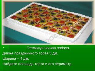 Геометрическая задача. Длина праздничного торта 5 дм. Ширина – 4 дм. Найдите