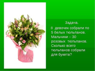 Задача. Задача. 8 девочек собрали по 5 белых тюльпанов. Мальчики – 30 розовы