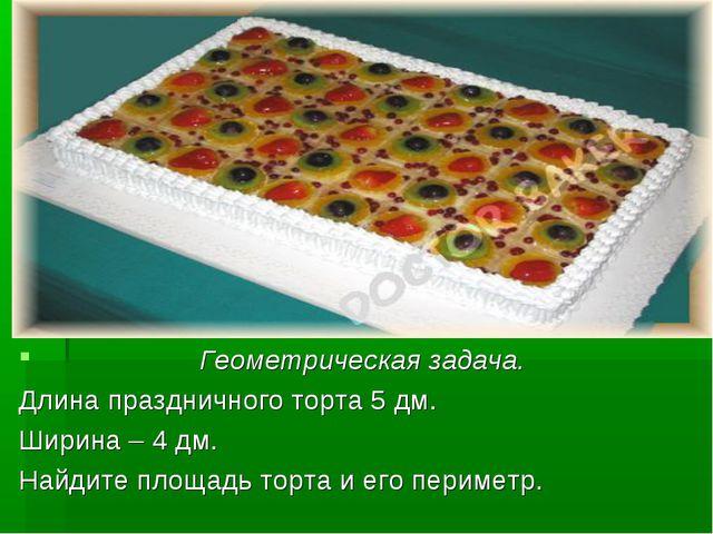 Геометрическая задача. Длина праздничного торта 5 дм. Ширина – 4 дм. Найдите...