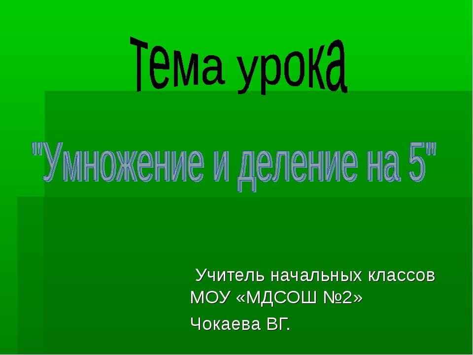 Учитель начальных классов МОУ «МДСОШ №2» Чокаева ВГ.
