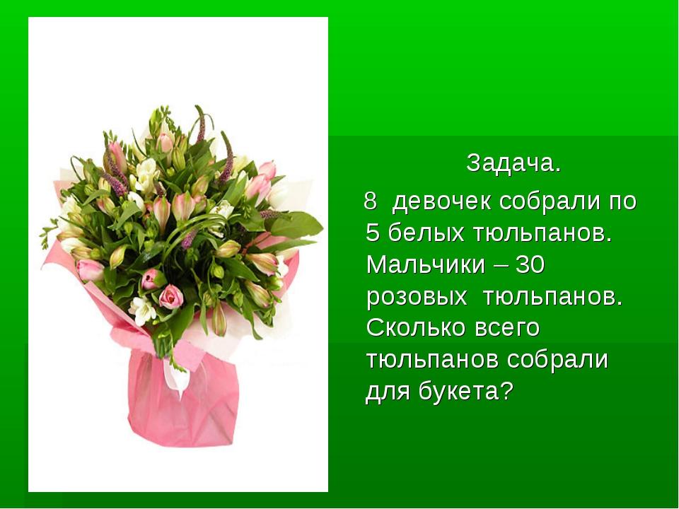 Задача. Задача. 8 девочек собрали по 5 белых тюльпанов. Мальчики – 30 розовы...