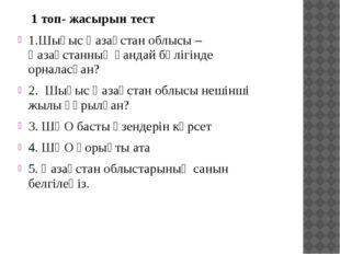 1 топ- жасырын тест 1.Шығыс Қазақстан облысы – Қазақстанның қандай бөлігінде